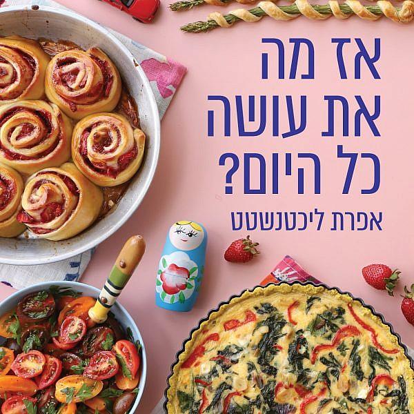אז מה את עושה כל היום? ספר הבישול של אפרת ליכטנשטט. צילום וסטיילינג: אפרת ליכטנשטט
